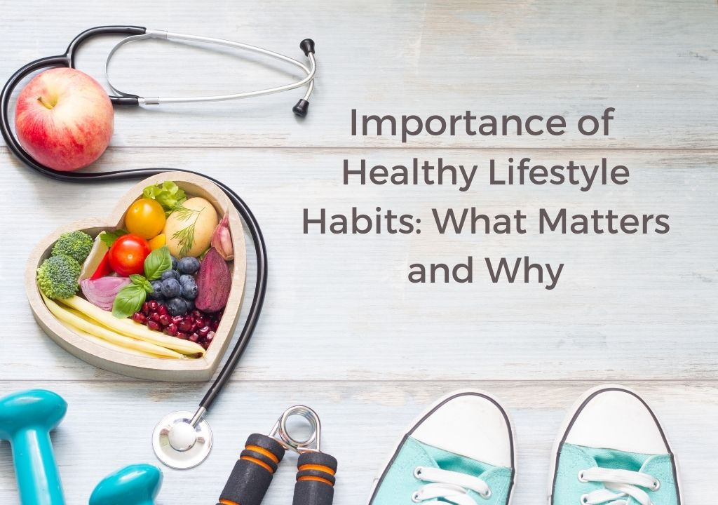 Importance of Healthy Lifestyle Habits: What Matters and Why